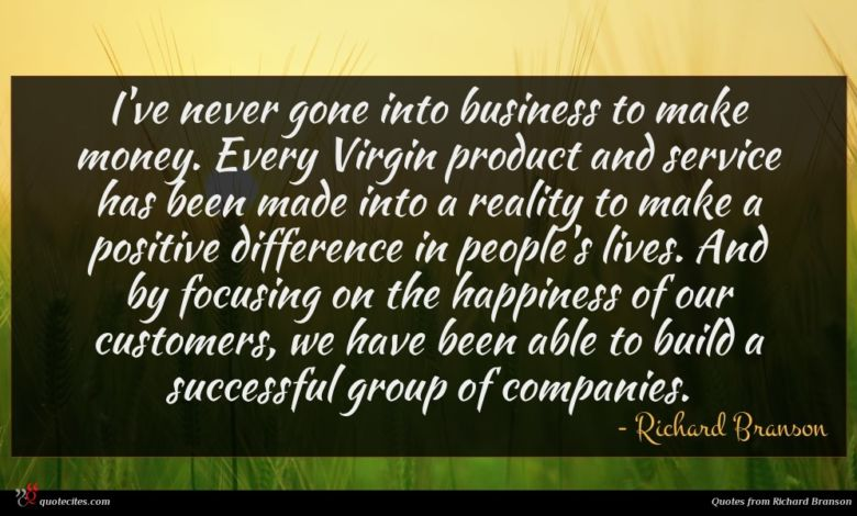 I've never gone into business to make money. Every Virgin product and service has been made into a reality to make a positive difference in people's lives. And by focusing on the happiness of our customers, we have been able to build a successful group of companies.