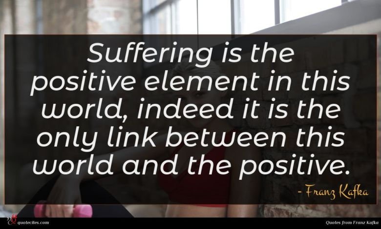Suffering is the positive element in this world, indeed it is the only link between this world and the positive.