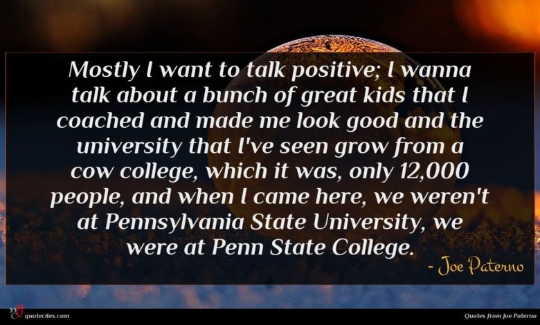 Mostly I want to talk positive; I wanna talk about a bunch of great kids that I coached and made me look good and the university that I've seen grow from a cow college, which it was, only 12,000 people, and when I came here, we weren't at Pennsylvania State University, we were at Penn State College.