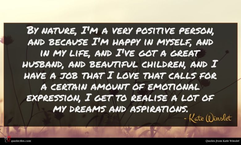 By nature, I'm a very positive person, and because I'm happy in myself, and in my life, and I've got a great husband, and beautiful children, and I have a job that I love that calls for a certain amount of emotional expression, I get to realise a lot of my dreams and aspirations.