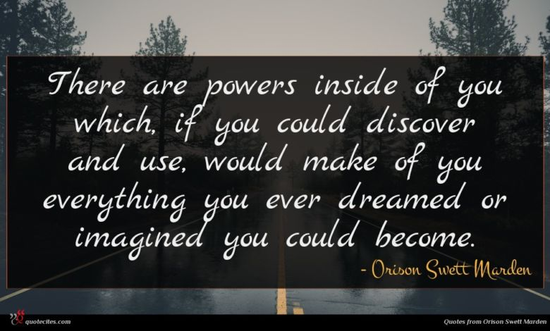 There are powers inside of you which, if you could discover and use, would make of you everything you ever dreamed or imagined you could become.