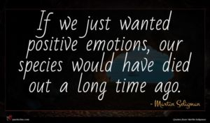 Martin Seligman quote : If we just wanted ...