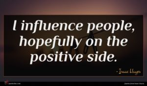 Isaac Hayes quote : I influence people hopefully ...