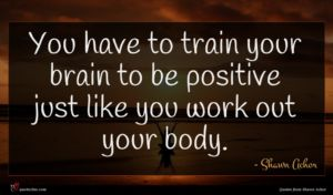 Shawn Achor quote : You have to train ...