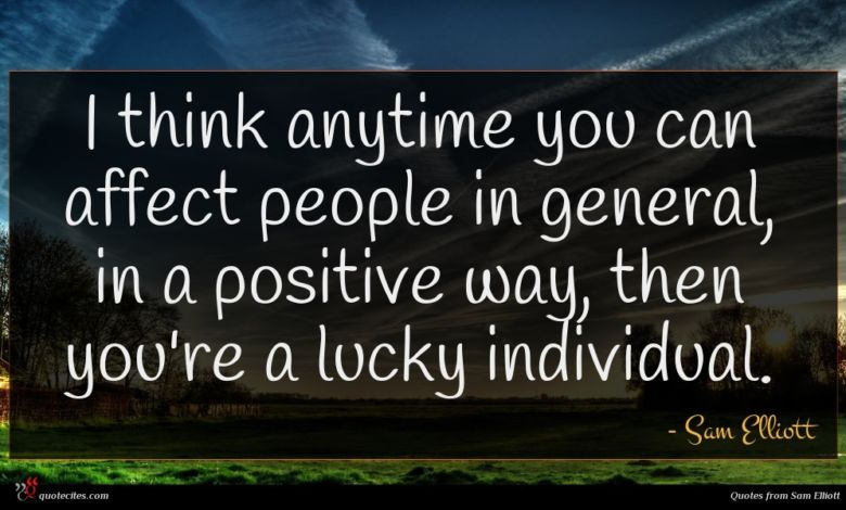 I think anytime you can affect people in general, in a positive way, then you're a lucky individual.