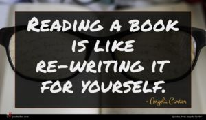 Angela Carter quote : Reading a book is ...