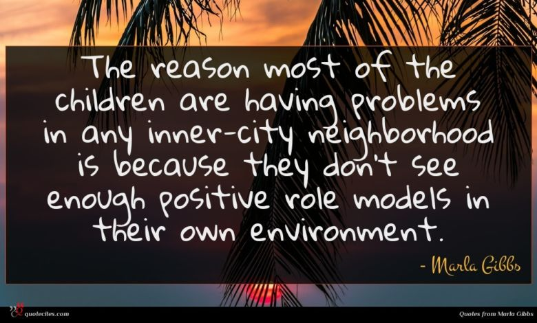 The reason most of the children are having problems in any inner-city neighborhood is because they don't see enough positive role models in their own environment.