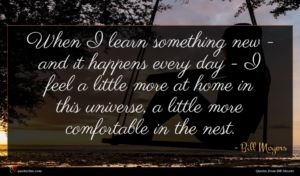 Bill Moyers quote : When I learn something ...