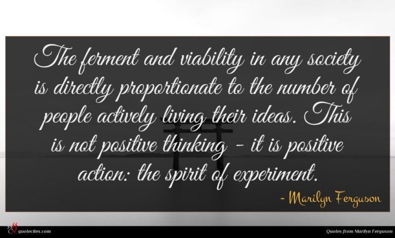 The ferment and viability in any society is directly proportionate to the number of people actively living their ideas. This is not positive thinking - it is positive action: the spirit of experiment.