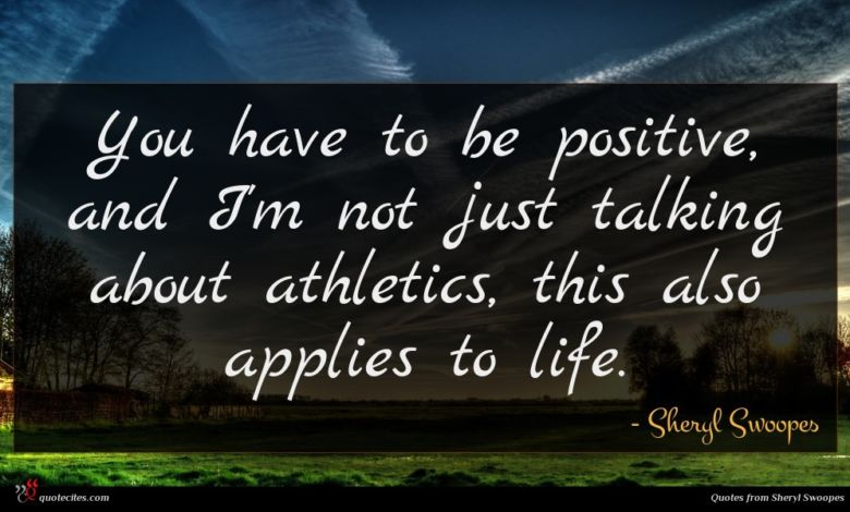 You have to be positive, and I'm not just talking about athletics, this also applies to life.