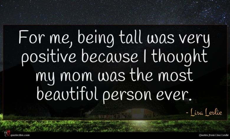 For me, being tall was very positive because I thought my mom was the most beautiful person ever.