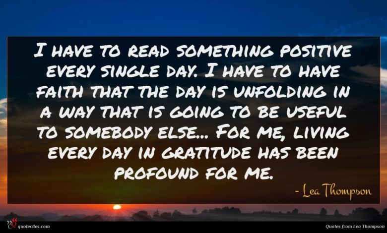 I have to read something positive every single day. I have to have faith that the day is unfolding in a way that is going to be useful to somebody else... For me, living every day in gratitude has been profound for me.