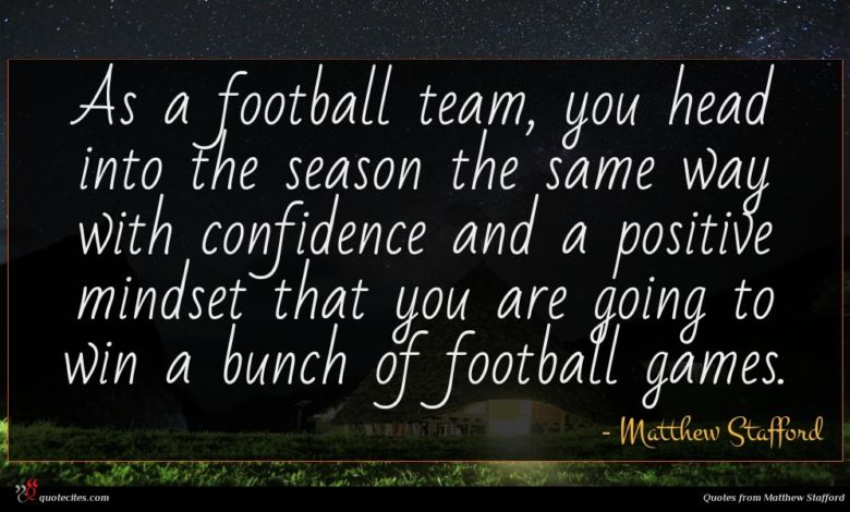 As a football team, you head into the season the same way with confidence and a positive mindset that you are going to win a bunch of football games.