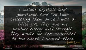 Isabel Lucas quote : I collect crystals and ...