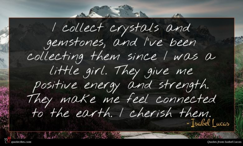 I collect crystals and gemstones, and I've been collecting them since I was a little girl. They give me positive energy and strength. They make me feel connected to the earth. I cherish them.