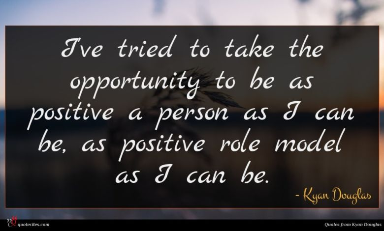 I've tried to take the opportunity to be as positive a person as I can be, as positive role model as I can be.