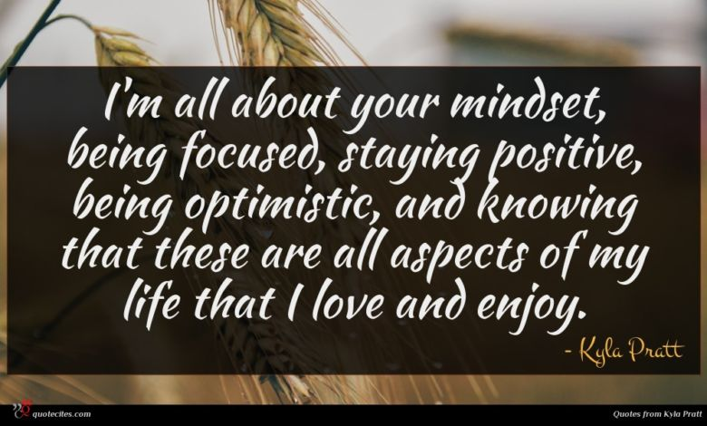 I'm all about your mindset, being focused, staying positive, being optimistic, and knowing that these are all aspects of my life that I love and enjoy.