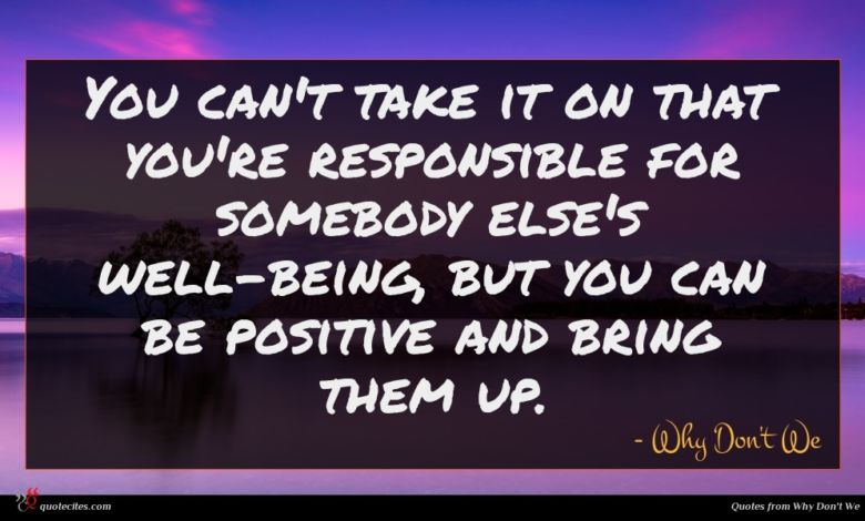 You can't take it on that you're responsible for somebody else's well-being, but you can be positive and bring them up.