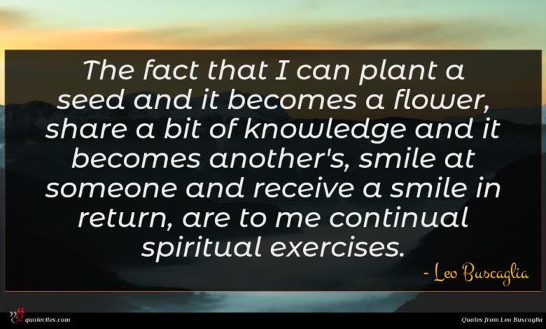 The fact that I can plant a seed and it becomes a flower, share a bit of knowledge and it becomes another's, smile at someone and receive a smile in return, are to me continual spiritual exercises.