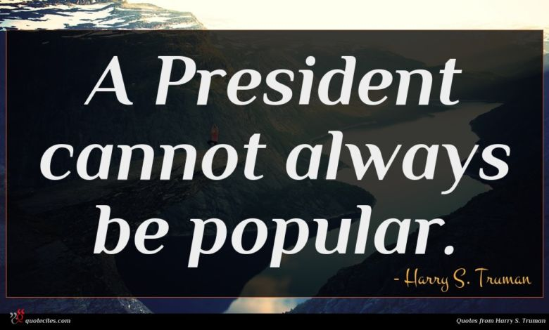 A President cannot always be popular.