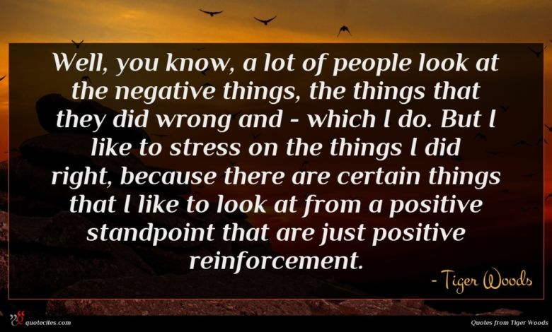 Well, you know, a lot of people look at the negative things, the things that they did wrong and - which I do. But I like to stress on the things I did right, because there are certain things that I like to look at from a positive standpoint that are just positive reinforcement.