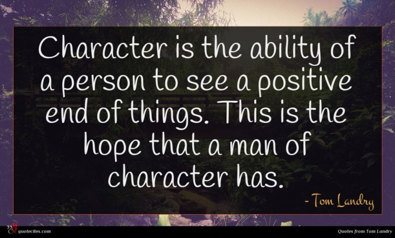 Character is the ability of a person to see a positive end of things. This is the hope that a man of character has.