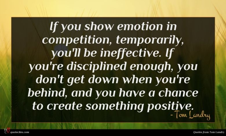 If you show emotion in competition, temporarily, you'll be ineffective. If you're disciplined enough, you don't get down when you're behind, and you have a chance to create something positive.