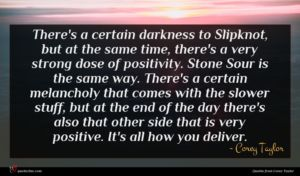 Corey Taylor quote : There's a certain darkness ...