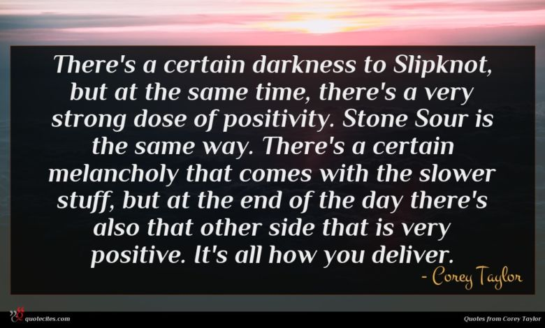 There's a certain darkness to Slipknot, but at the same time, there's a very strong dose of positivity. Stone Sour is the same way. There's a certain melancholy that comes with the slower stuff, but at the end of the day there's also that other side that is very positive. It's all how you deliver.