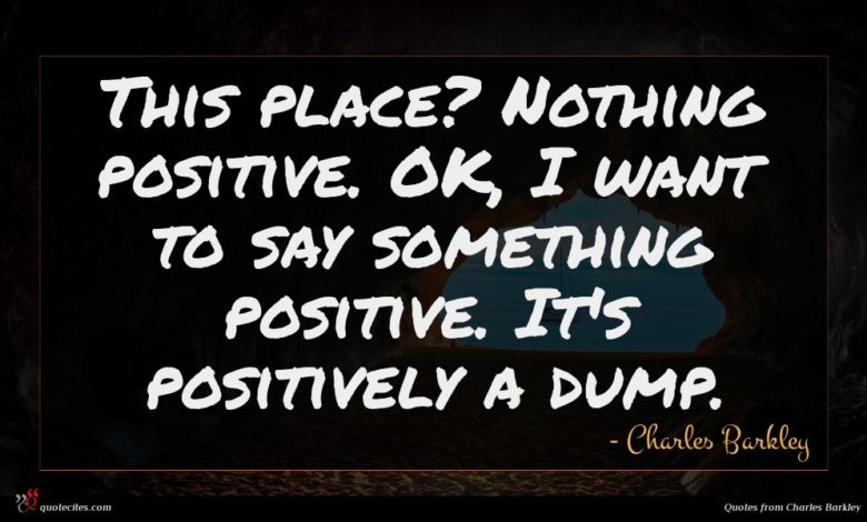 This place? Nothing positive. OK, I want to say something positive. It's positively a dump.