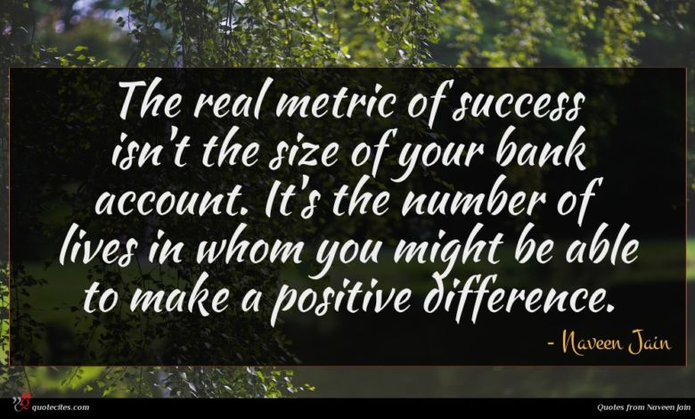 The real metric of success isn't the size of your bank account. It's the number of lives in whom you might be able to make a positive difference.