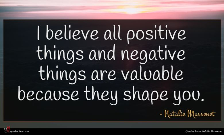 I believe all positive things and negative things are valuable because they shape you.