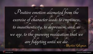 Martin Seligman quote : Positive emotion alienated from ...