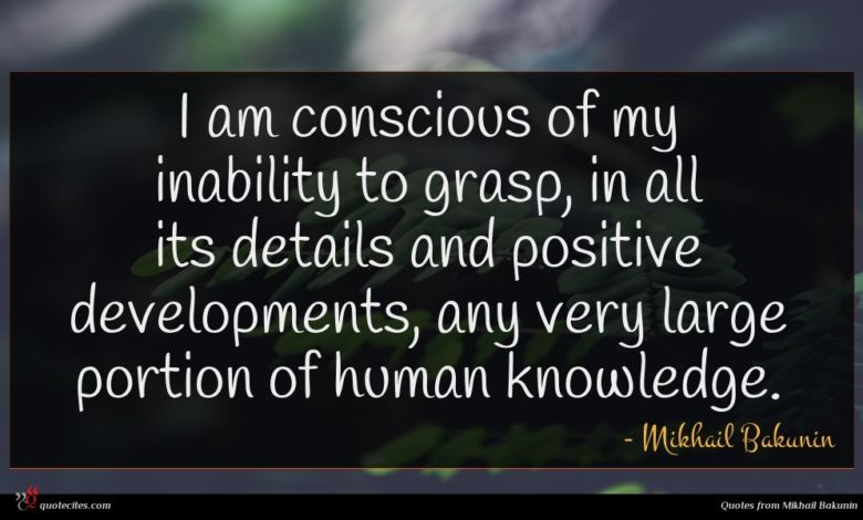 I am conscious of my inability to grasp, in all its details and positive developments, any very large portion of human knowledge.