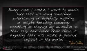 Tyler Oakley quote : Every video I make ...
