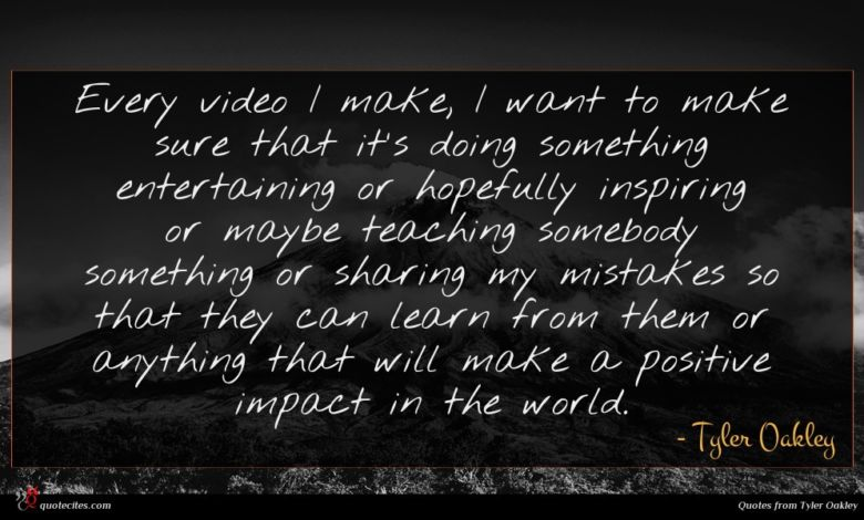 Every video I make, I want to make sure that it's doing something entertaining or hopefully inspiring or maybe teaching somebody something or sharing my mistakes so that they can learn from them or anything that will make a positive impact in the world.