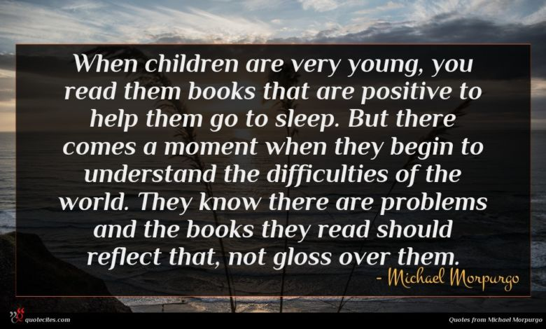 When children are very young, you read them books that are positive to help them go to sleep. But there comes a moment when they begin to understand the difficulties of the world. They know there are problems and the books they read should reflect that, not gloss over them.