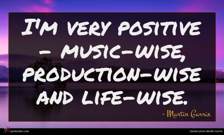 I'm very positive - music-wise, production-wise and life-wise.