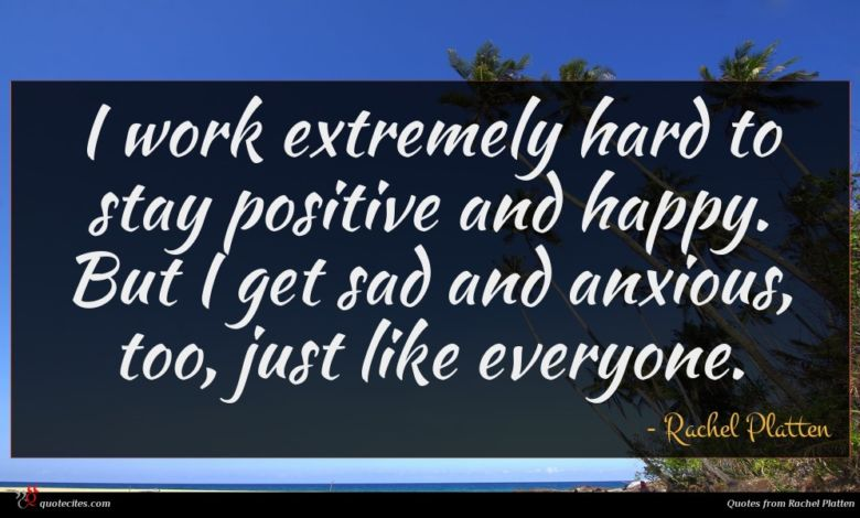 I work extremely hard to stay positive and happy. But I get sad and anxious, too, just like everyone.