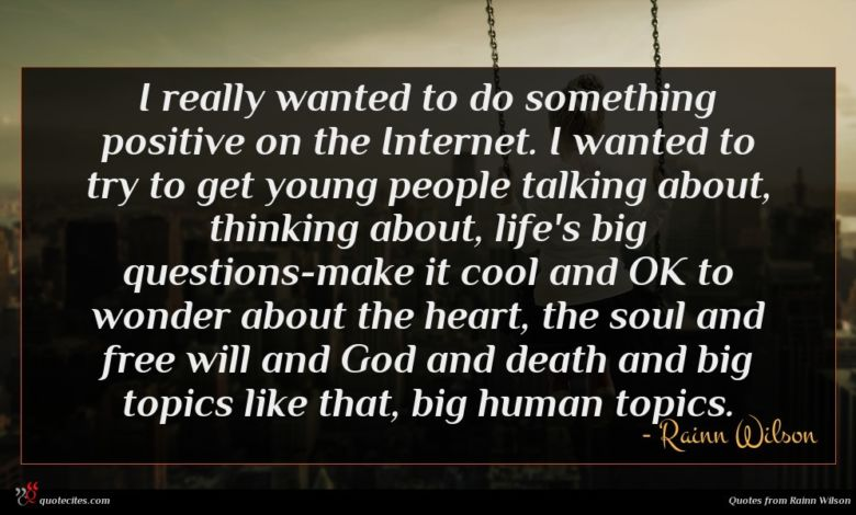 I really wanted to do something positive on the Internet. I wanted to try to get young people talking about, thinking about, life's big questions-make it cool and OK to wonder about the heart, the soul and free will and God and death and big topics like that, big human topics.