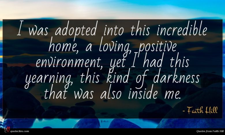 I was adopted into this incredible home, a loving, positive environment, yet I had this yearning, this kind of darkness that was also inside me.