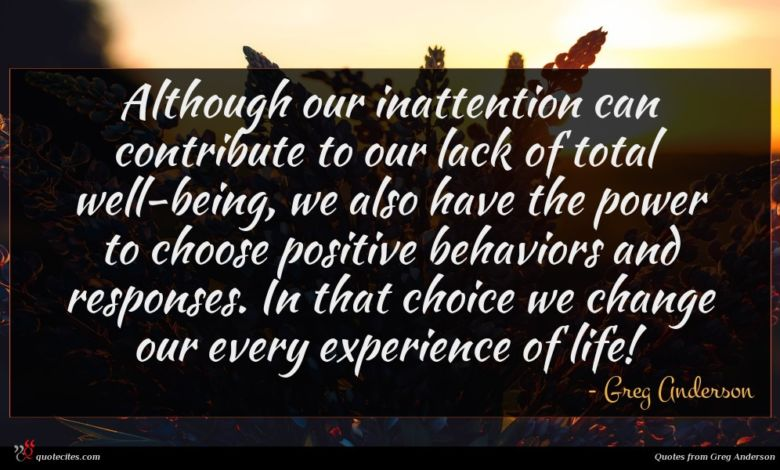 Although our inattention can contribute to our lack of total well-being, we also have the power to choose positive behaviors and responses. In that choice we change our every experience of life!