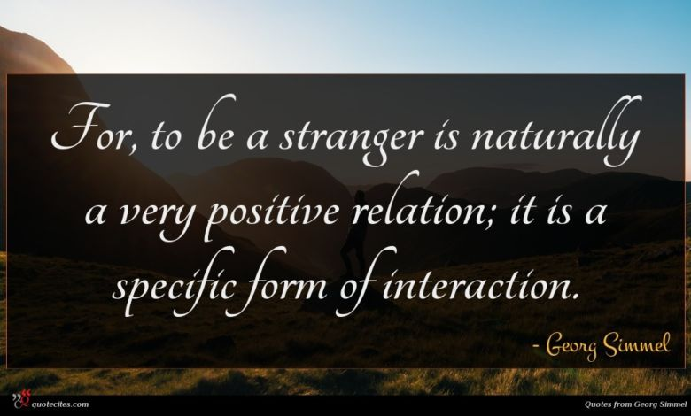 For, to be a stranger is naturally a very positive relation; it is a specific form of interaction.