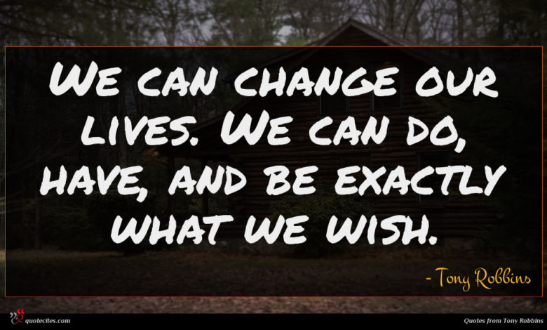We can change our lives. We can do, have, and be exactly what we wish.