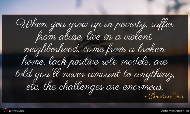 When you grow up in poverty, suffer from abuse, live in a violent neighborhood, come from a broken home, lack positive role models, are told you'll never amount to anything, etc, the challenges are enormous.