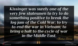Alistair Horne quote : Kissinger was surely one ...