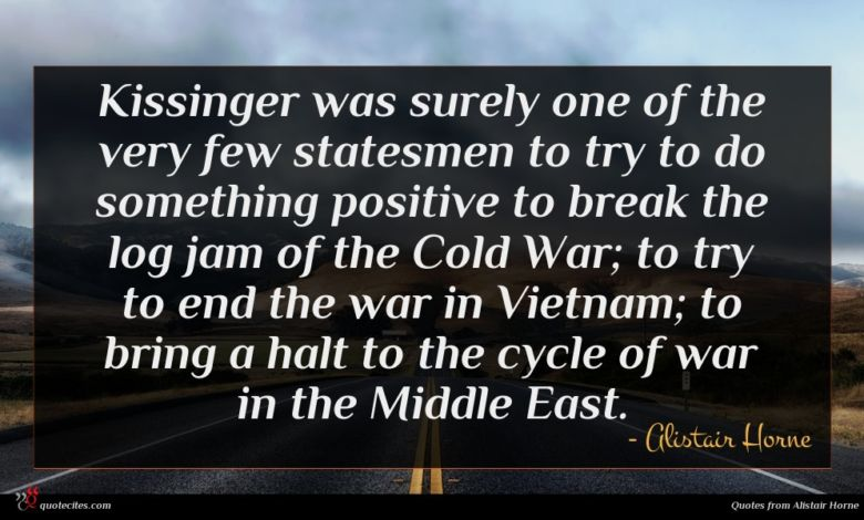 Kissinger was surely one of the very few statesmen to try to do something positive to break the log jam of the Cold War; to try to end the war in Vietnam; to bring a halt to the cycle of war in the Middle East.