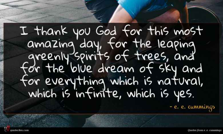 I thank you God for this most amazing day, for the leaping greenly spirits of trees, and for the blue dream of sky and for everything which is natural, which is infinite, which is yes.