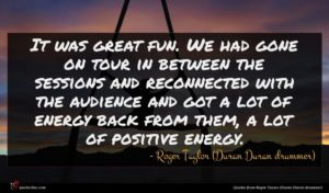 Roger Taylor (Duran Duran drummer) quote : It was great fun ...