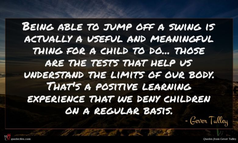 Being able to jump off a swing is actually a useful and meaningful thing for a child to do... those are the tests that help us understand the limits of our body. That's a positive learning experience that we deny children on a regular basis.